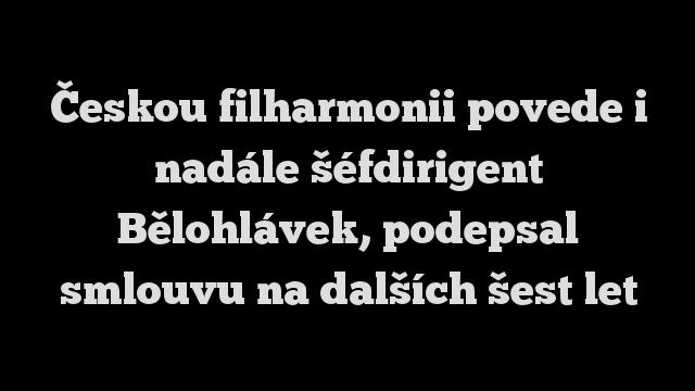 Českou filharmonii povede i nadále šéfdirigent Bělohlávek, podepsal smlouvu na dalších šest let