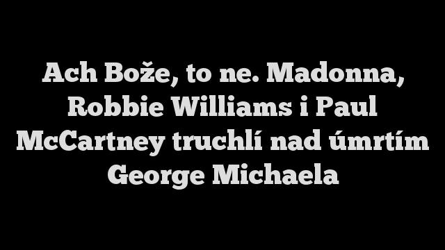 Ach Bože, to ne. Madonna, Robbie Williams i Paul McCartney truchlí nad úmrtím George Michaela