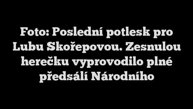 Foto: Poslední potlesk pro Lubu Skořepovou. Zesnulou herečku vyprovodilo plné předsálí Národního