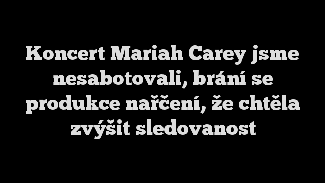 Koncert Mariah Carey jsme nesabotovali, brání se produkce nařčení, že chtěla zvýšit sledovanost