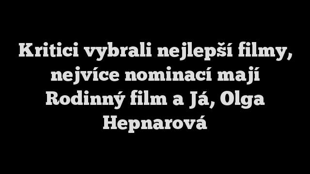 Kritici vybrali nejlepší filmy, nejvíce nominací mají Rodinný film a Já, Olga Hepnarová