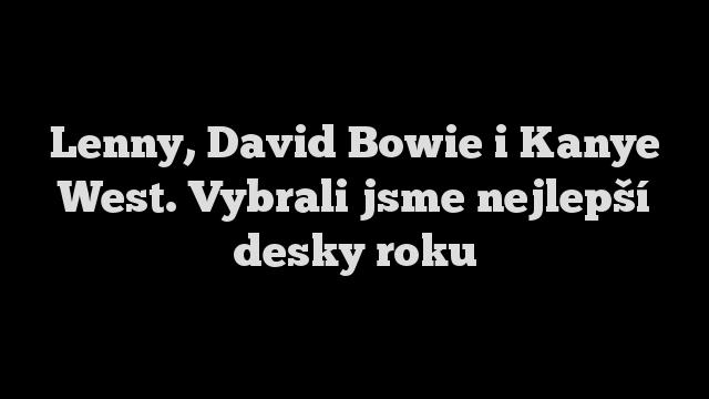 Lenny, David Bowie i Kanye West. Vybrali jsme nejlepší desky roku