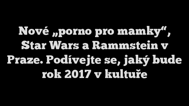 """Nové """"porno pro mamky"""", Star Wars a Rammstein v Praze. Podívejte se, jaký bude rok 2017 v kultuře"""