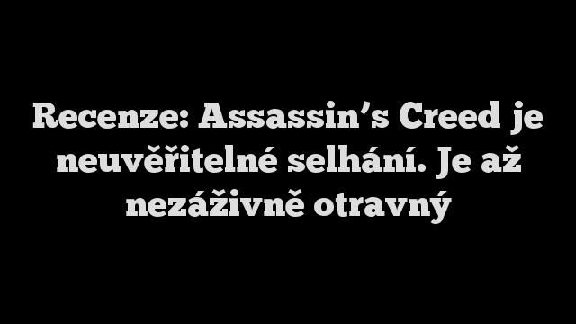Recenze: Assassin's Creed je neuvěřitelné selhání. Je až nezáživně otravný