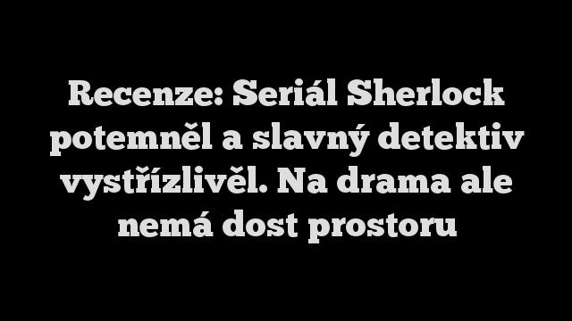 Recenze: Seriál Sherlock potemněl a slavný detektiv vystřízlivěl. Na drama ale nemá dost prostoru
