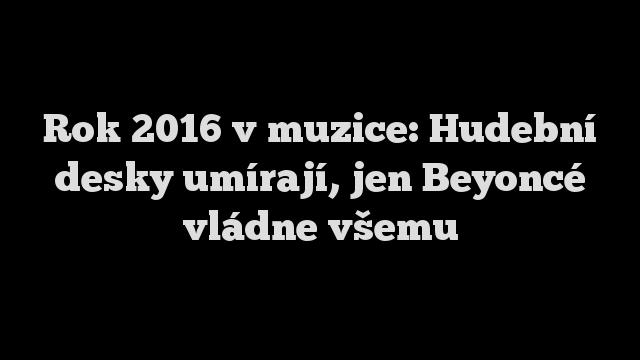 Rok 2016 v muzice: Hudební desky umírají, jen Beyoncé vládne všemu