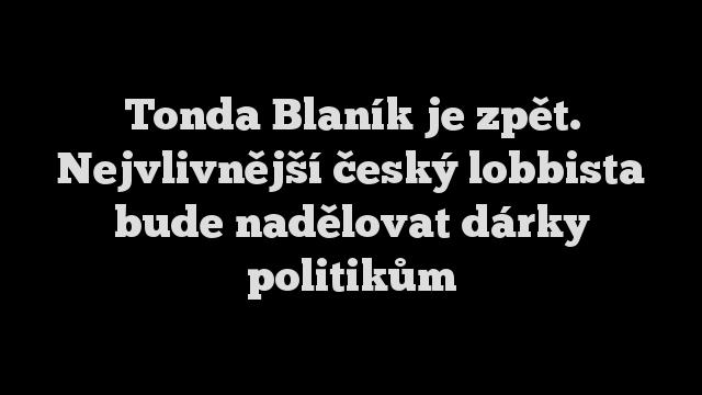 Tonda Blaník je zpět. Nejvlivnější český lobbista bude nadělovat dárky politikům