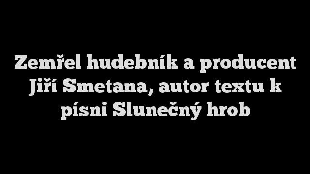 Zemřel hudebník a producent Jiří Smetana, autor textu k písni Slunečný hrob